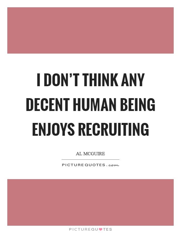 I don't think any decent human being enjoys recruiting Picture Quote #1