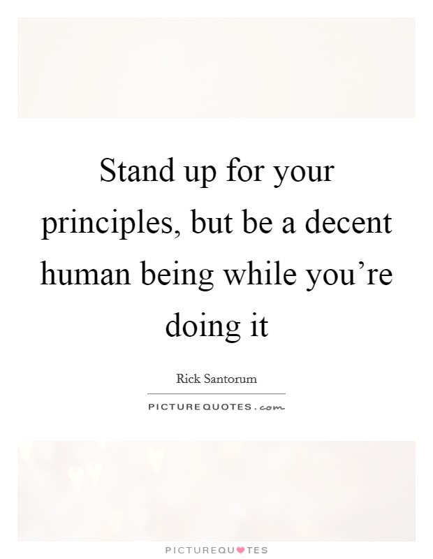 Stand up for your principles, but be a decent human being while you're doing it Picture Quote #1