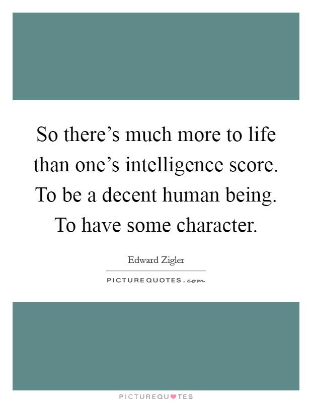 So there's much more to life than one's intelligence score. To be a decent human being. To have some character. Picture Quote #1
