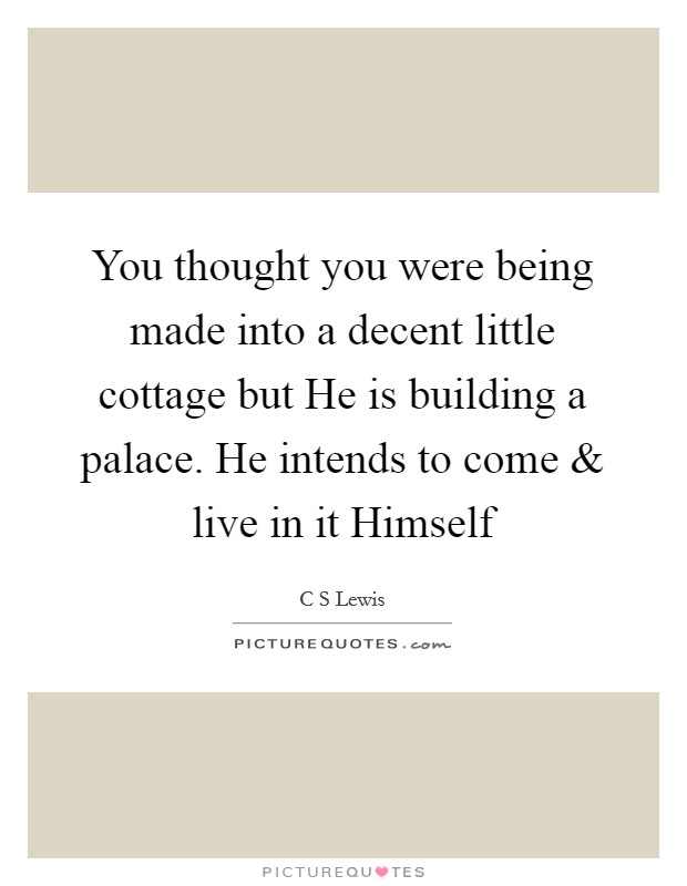 You thought you were being made into a decent little cottage but He is building a palace. He intends to come and live in it Himself Picture Quote #1