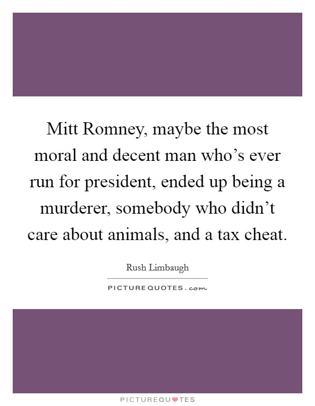 Mitt Romney, maybe the most moral and decent man who's ever run for president, ended up being a murderer, somebody who didn't care about animals, and a tax cheat Picture Quote #1