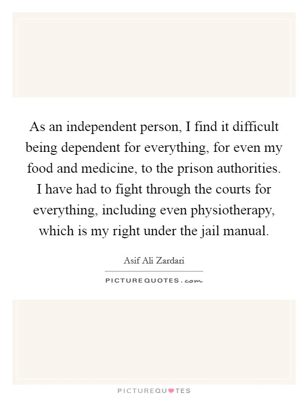 As an independent person, I find it difficult being dependent for everything, for even my food and medicine, to the prison authorities. I have had to fight through the courts for everything, including even physiotherapy, which is my right under the jail manual Picture Quote #1