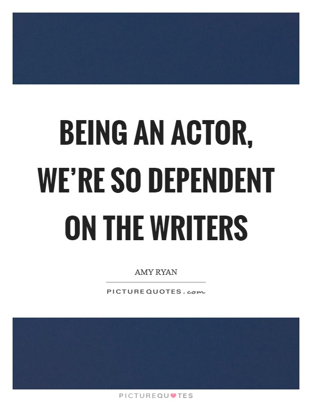 Being an actor, we're so dependent on the writers Picture Quote #1