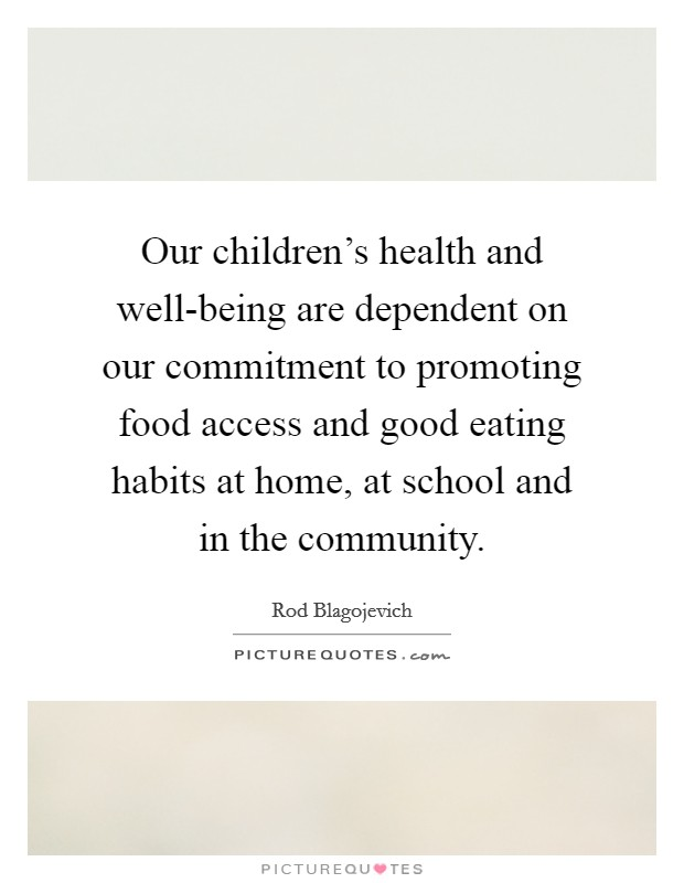 Our children's health and well-being are dependent on our commitment to promoting food access and good eating habits at home, at school and in the community. Picture Quote #1