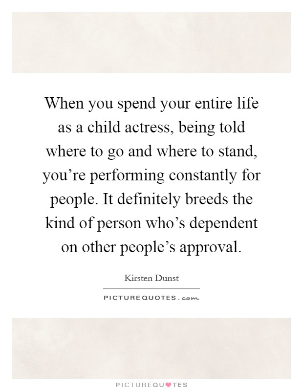 When you spend your entire life as a child actress, being told where to go and where to stand, you're performing constantly for people. It definitely breeds the kind of person who's dependent on other people's approval Picture Quote #1