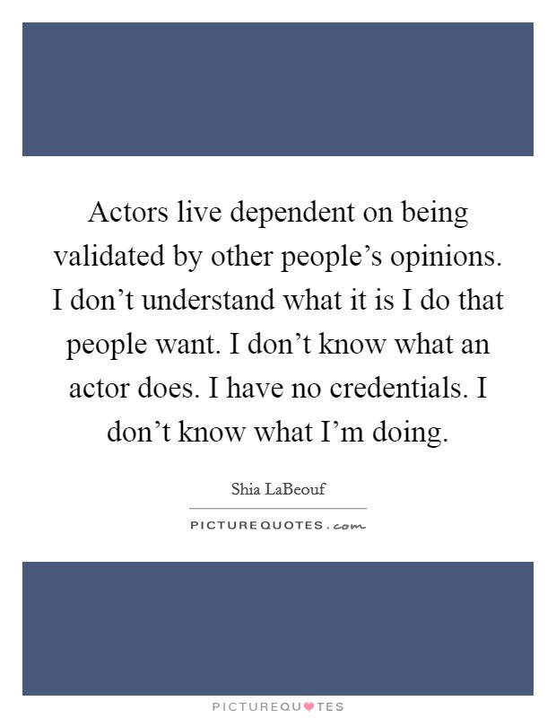Actors live dependent on being validated by other people's opinions. I don't understand what it is I do that people want. I don't know what an actor does. I have no credentials. I don't know what I'm doing Picture Quote #1