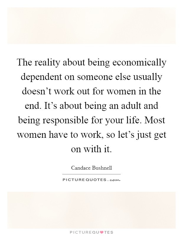 The reality about being economically dependent on someone else usually doesn't work out for women in the end. It's about being an adult and being responsible for your life. Most women have to work, so let's just get on with it Picture Quote #1