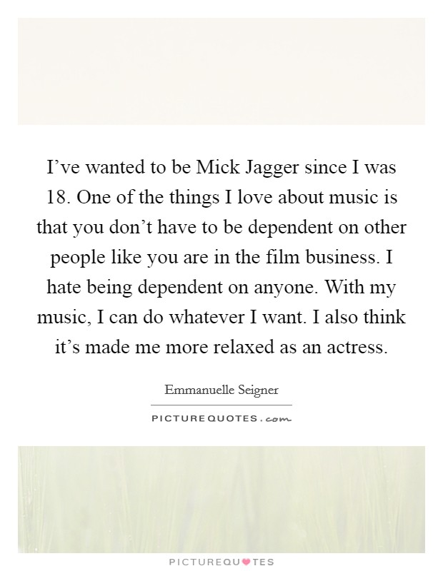 I've wanted to be Mick Jagger since I was 18. One of the things I love about music is that you don't have to be dependent on other people like you are in the film business. I hate being dependent on anyone. With my music, I can do whatever I want. I also think it's made me more relaxed as an actress. Picture Quote #1