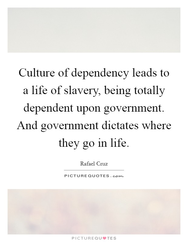 Culture of dependency leads to a life of slavery, being totally dependent upon government. And government dictates where they go in life. Picture Quote #1