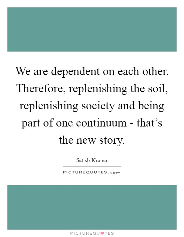 We are dependent on each other. Therefore, replenishing the soil, replenishing society and being part of one continuum - that's the new story Picture Quote #1
