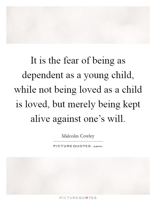 It is the fear of being as dependent as a young child, while not being loved as a child is loved, but merely being kept alive against one's will Picture Quote #1