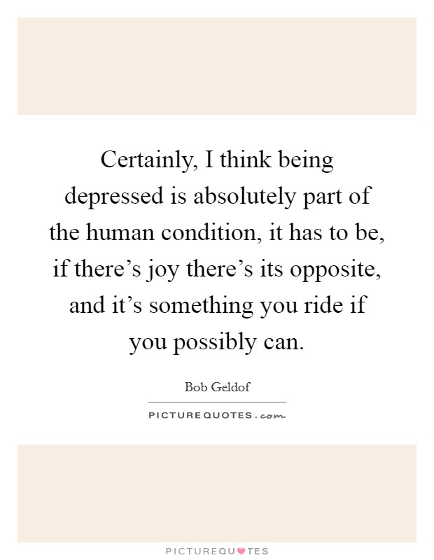 Certainly, I think being depressed is absolutely part of the human condition, it has to be, if there's joy there's its opposite, and it's something you ride if you possibly can Picture Quote #1