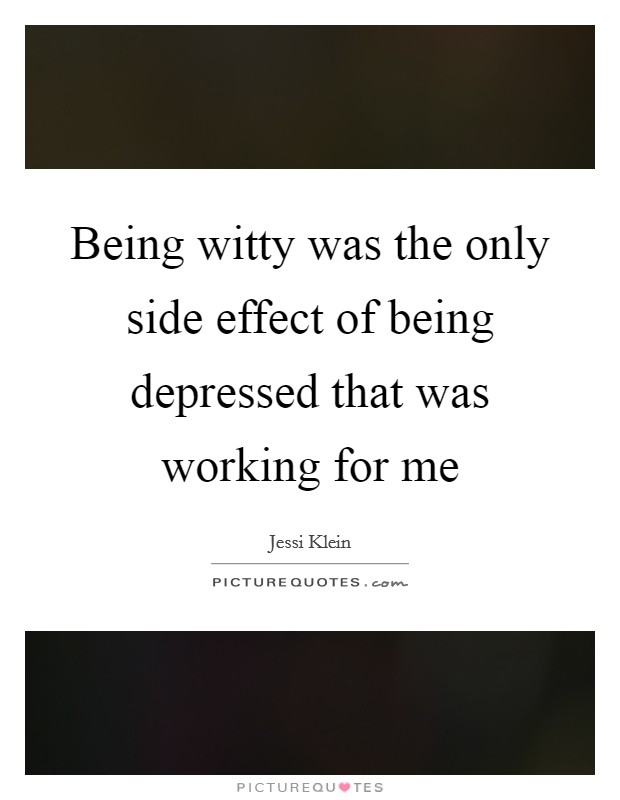 Being witty was the only side effect of being depressed that was working for me Picture Quote #1