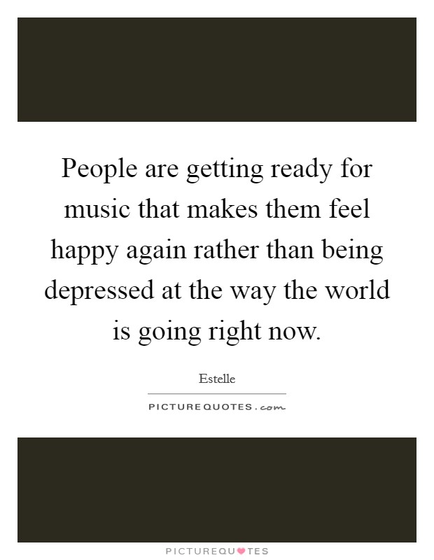 People are getting ready for music that makes them feel happy again rather than being depressed at the way the world is going right now Picture Quote #1