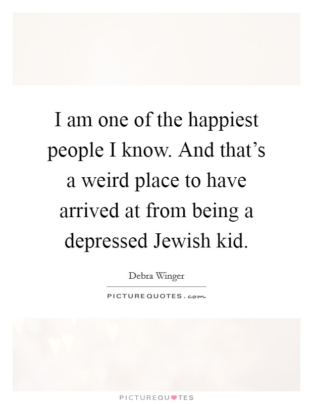 I am one of the happiest people I know. And that's a weird place to have arrived at from being a depressed Jewish kid Picture Quote #1
