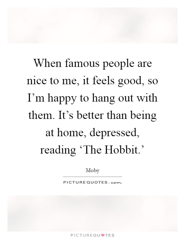 When famous people are nice to me, it feels good, so I'm happy to hang out with them. It's better than being at home, depressed, reading 'The Hobbit.' Picture Quote #1