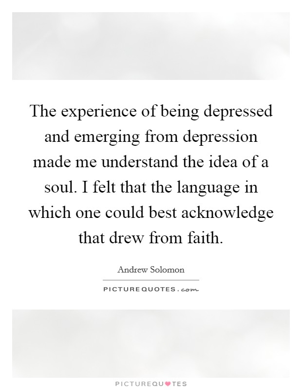 The experience of being depressed and emerging from depression made me understand the idea of a soul. I felt that the language in which one could best acknowledge that drew from faith Picture Quote #1