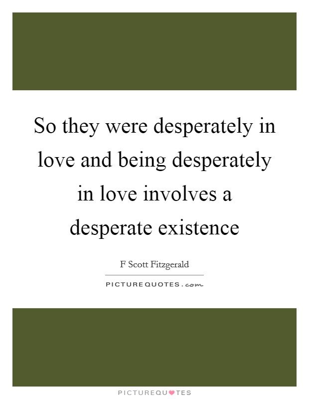 So they were desperately in love and being desperately in love involves a desperate existence Picture Quote #1