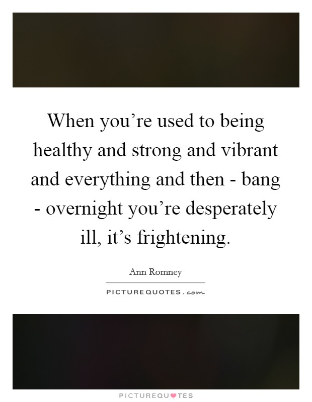 When you're used to being healthy and strong and vibrant and everything and then - bang - overnight you're desperately ill, it's frightening Picture Quote #1