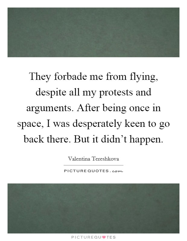 They forbade me from flying, despite all my protests and arguments. After being once in space, I was desperately keen to go back there. But it didn't happen. Picture Quote #1