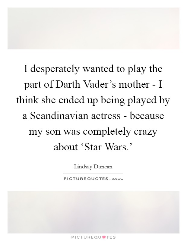I desperately wanted to play the part of Darth Vader's mother - I think she ended up being played by a Scandinavian actress - because my son was completely crazy about 'Star Wars.' Picture Quote #1