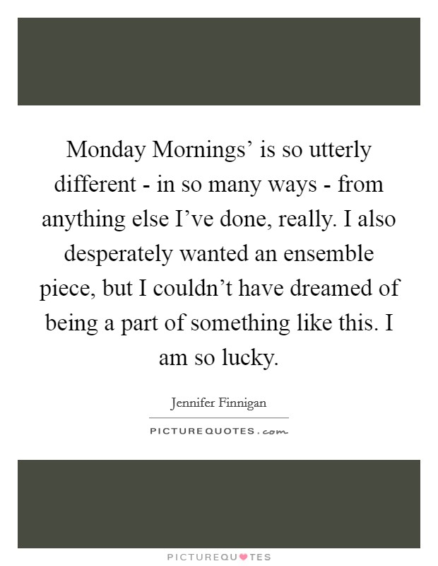 Monday Mornings' is so utterly different - in so many ways - from anything else I've done, really. I also desperately wanted an ensemble piece, but I couldn't have dreamed of being a part of something like this. I am so lucky Picture Quote #1