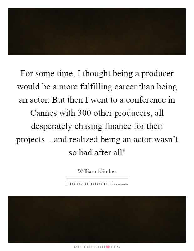 For some time, I thought being a producer would be a more fulfilling career than being an actor. But then I went to a conference in Cannes with 300 other producers, all desperately chasing finance for their projects... and realized being an actor wasn't so bad after all! Picture Quote #1