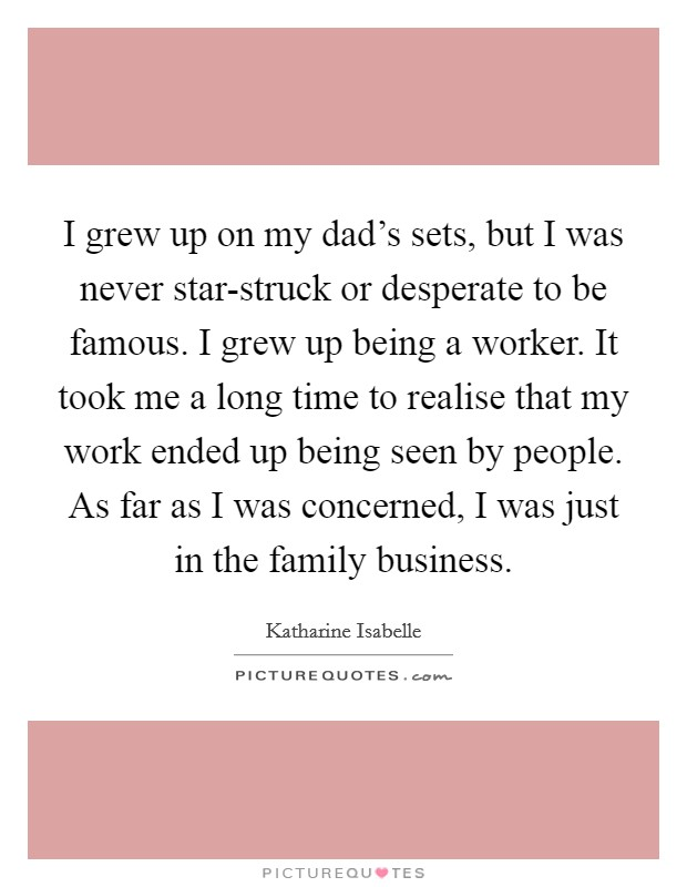 I grew up on my dad's sets, but I was never star-struck or desperate to be famous. I grew up being a worker. It took me a long time to realise that my work ended up being seen by people. As far as I was concerned, I was just in the family business Picture Quote #1