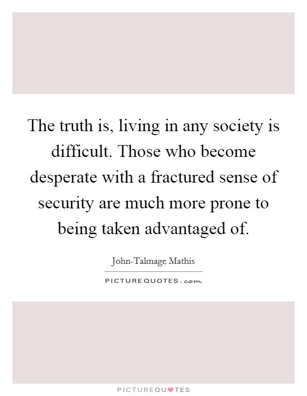 The truth is, living in any society is difficult. Those who become desperate with a fractured sense of security are much more prone to being taken advantaged of Picture Quote #1