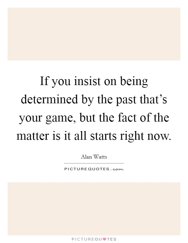 If you insist on being determined by the past that's your game, but the fact of the matter is it all starts right now Picture Quote #1