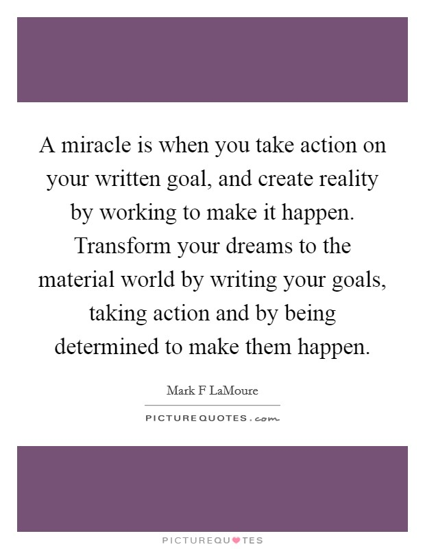 A miracle is when you take action on your written goal, and create reality by working to make it happen. Transform your dreams to the material world by writing your goals, taking action and by being determined to make them happen Picture Quote #1