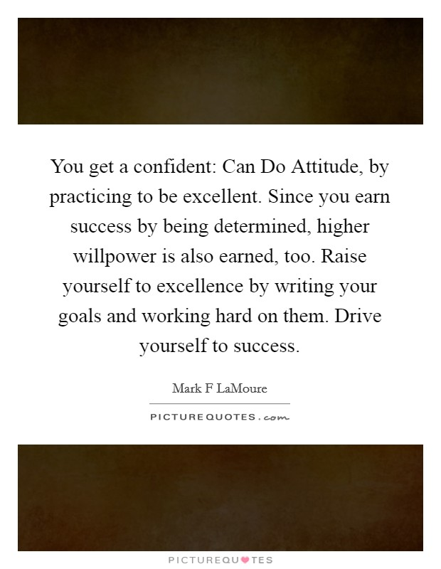 You get a confident: Can Do Attitude, by practicing to be excellent. Since you earn success by being determined, higher willpower is also earned, too. Raise yourself to excellence by writing your goals and working hard on them. Drive yourself to success Picture Quote #1