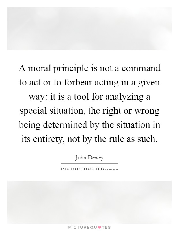 A moral principle is not a command to act or to forbear acting in a given way: it is a tool for analyzing a special situation, the right or wrong being determined by the situation in its entirety, not by the rule as such Picture Quote #1