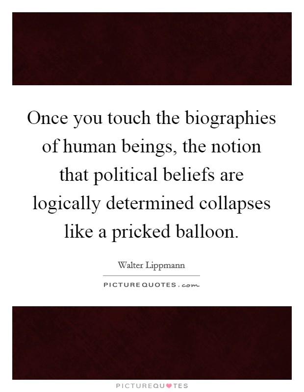 Once you touch the biographies of human beings, the notion that political beliefs are logically determined collapses like a pricked balloon. Picture Quote #1