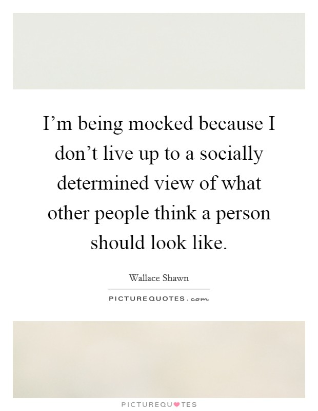 I'm being mocked because I don't live up to a socially determined view of what other people think a person should look like Picture Quote #1