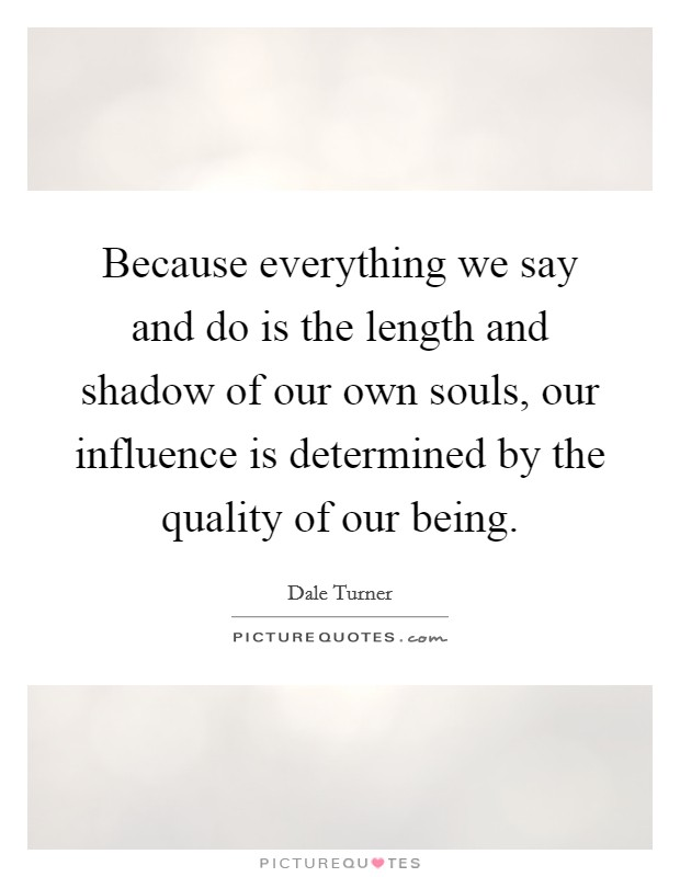 Because everything we say and do is the length and shadow of our own souls, our influence is determined by the quality of our being Picture Quote #1