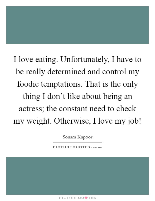 I love eating. Unfortunately, I have to be really determined and control my foodie temptations. That is the only thing I don't like about being an actress; the constant need to check my weight. Otherwise, I love my job! Picture Quote #1