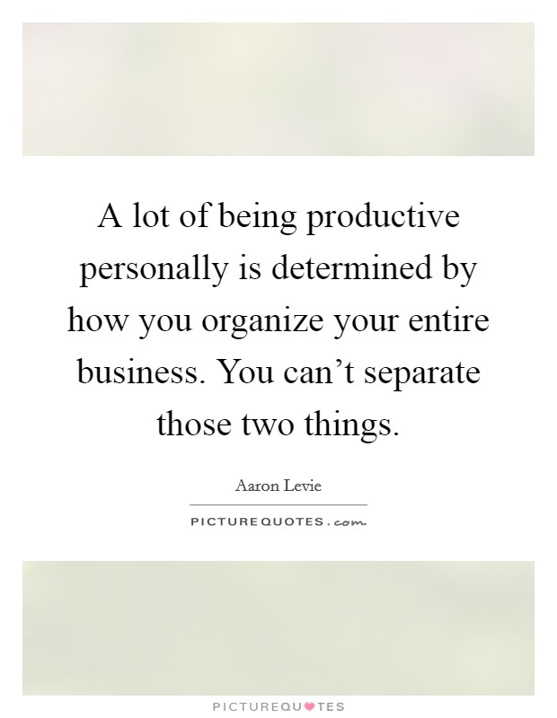 A lot of being productive personally is determined by how you organize your entire business. You can't separate those two things Picture Quote #1