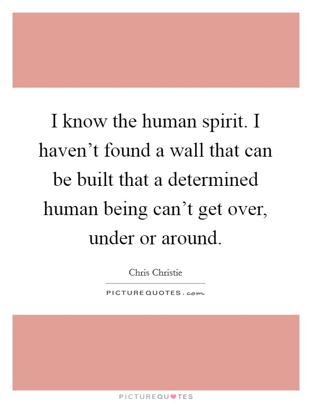 I know the human spirit. I haven't found a wall that can be built that a determined human being can't get over, under or around Picture Quote #1