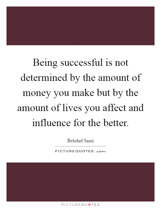 Being successful is not determined by the amount of money you make but by the amount of lives you affect and influence for the better Picture Quote #1