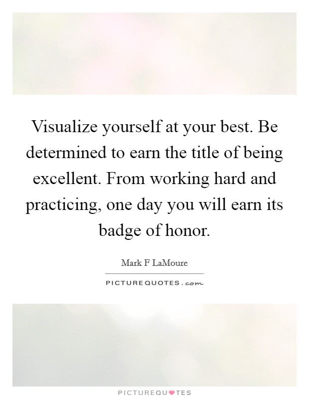 Visualize yourself at your best. Be determined to earn the title of being excellent. From working hard and practicing, one day you will earn its badge of honor Picture Quote #1