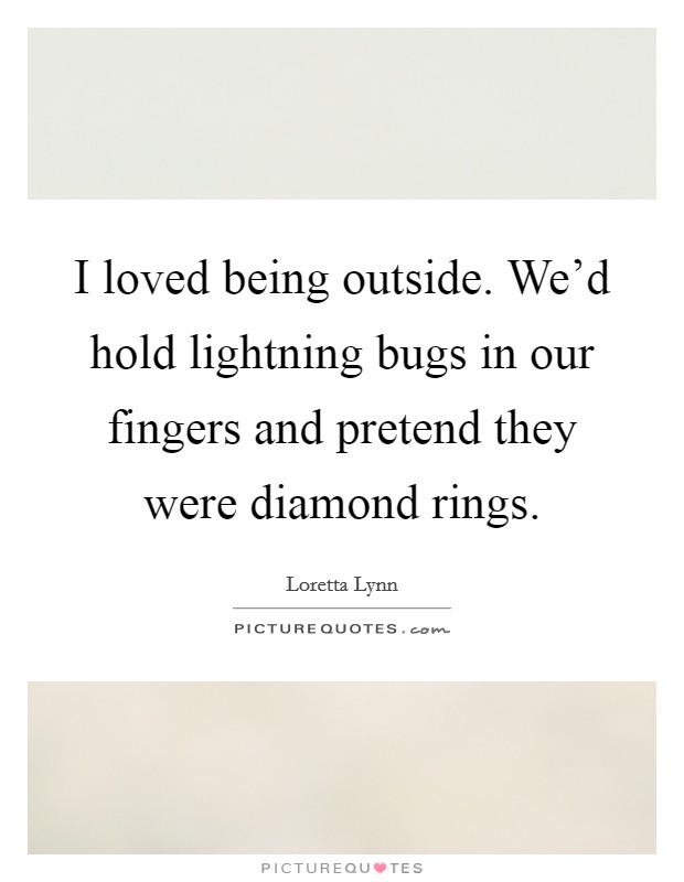 I loved being outside. We'd hold lightning bugs in our fingers and pretend they were diamond rings Picture Quote #1