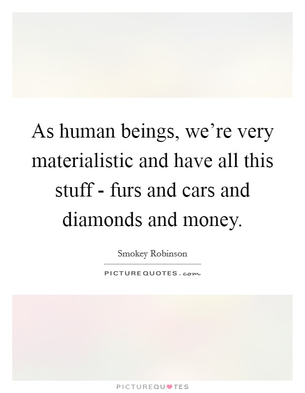 As human beings, we're very materialistic and have all this stuff - furs and cars and diamonds and money Picture Quote #1