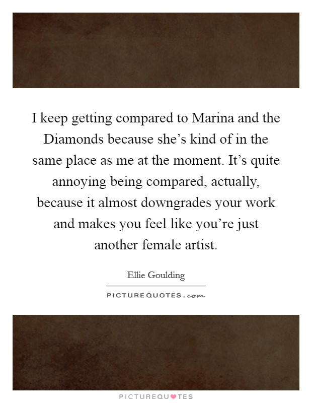 I keep getting compared to Marina and the Diamonds because she's kind of in the same place as me at the moment. It's quite annoying being compared, actually, because it almost downgrades your work and makes you feel like you're just another female artist Picture Quote #1