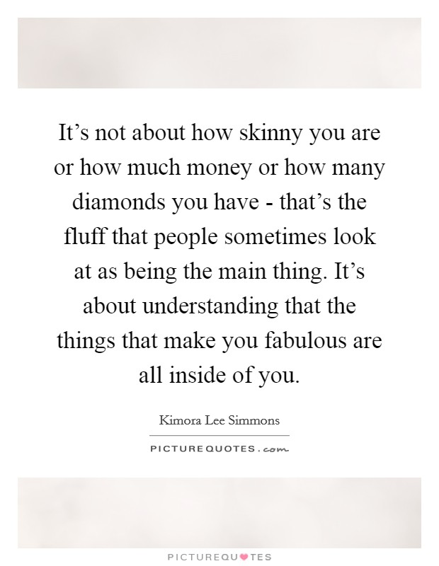 It's not about how skinny you are or how much money or how many diamonds you have - that's the fluff that people sometimes look at as being the main thing. It's about understanding that the things that make you fabulous are all inside of you Picture Quote #1