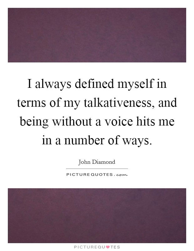 I always defined myself in terms of my talkativeness, and being without a voice hits me in a number of ways Picture Quote #1