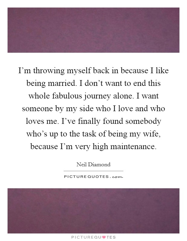 I'm throwing myself back in because I like being married. I don't want to end this whole fabulous journey alone. I want someone by my side who I love and who loves me. I've finally found somebody who's up to the task of being my wife, because I'm very high maintenance Picture Quote #1