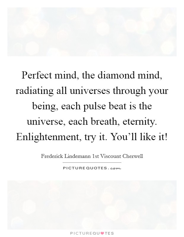 Perfect mind, the diamond mind, radiating all universes through your being, each pulse beat is the universe, each breath, eternity. Enlightenment, try it. You'll like it! Picture Quote #1