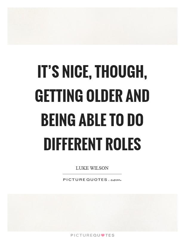 It's nice, though, getting older and being able to do different roles Picture Quote #1