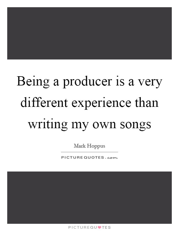 Being a producer is a very different experience than writing my own songs Picture Quote #1